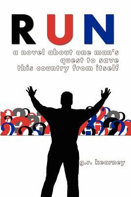 Run : A Novel about One Man's Quest to Save This Country from Itself - G. R. Kearney