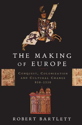 The Making of Europe : Conquest, Colonization, and Cultural Change, 950-1350 - Robert Bartlett