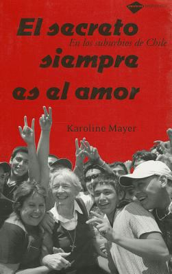 El Secreto Siempre es el Amor : En los Suburbios de Chile - Karoline Mayer