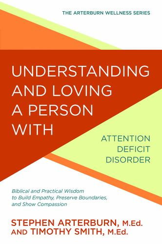 Understanding and Loving a Person with Attention Deficit Disorder: Biblical and Practical Wisdom to Build Empathy, Preserve Boundaries, and Show Compassion - Book  of the Arterburn Wellness
