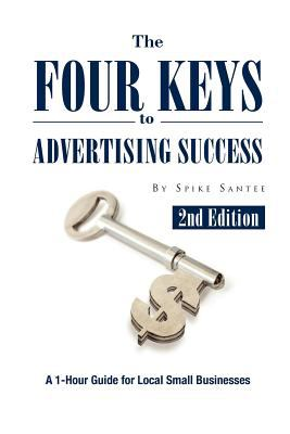 The Four Keys to Advertising Success : A 1-Hour Guide for Small Business Owners - Spike Santee