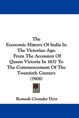 Hardcover The Economic History of India in the Victorian Age : From the Accession of Queen Victoria in 1837 to the Commencement of the Twentieth Century (1906) Book