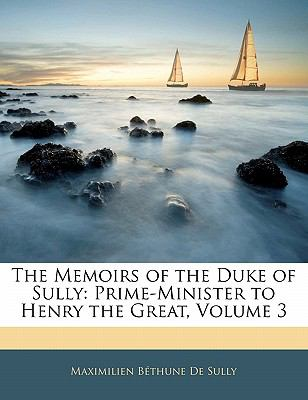 Paperback The Memoirs of the Duke of Sully : Prime-Minister to Henry the Great, Volume 3 Book