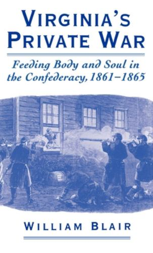 Virginia's Private War : Feeding Body and Soul in the Confederacy, 1861-1865 - William Blair