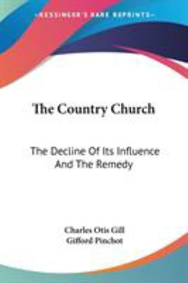 The Country Church : The Decline of Its Influence and the Remedy - Gifford Pinchot; Charles Otis Gill