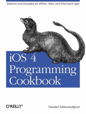 iOS 4 Programming Cookbook : Solutions and Examples for iPhone, iPad, and iPod Touch Apps - Vandad Nahavandipoor