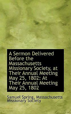 Paperback A Sermon Delivered Before the Massachusetts Missionary Society, at Their Annual Meeting May 25 1802 Book