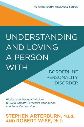 Understanding and Loving a Person with Borderline Personality Disorder: Biblical and Practical Wisdom to Build Empathy, Preserve Boundaries, and Show Compassion - Book  of the Arterburn Wellness