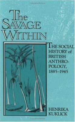 The Savage Within : The Social History of British Anthropology, 1885-1945 - Henrika Kuklick