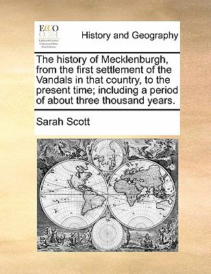 The History of Mecklenburgh, from the First Settlement of the VanDals in That Country, to the Present Time; Including a Period of about Thre - Sarah Scott
