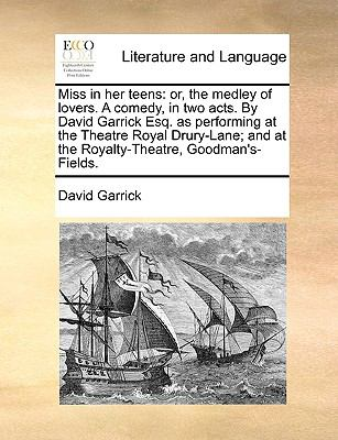 Miss in Her Teens : Or, the medley of lovers. A comedy, in two acts. by David Garrick Esq. as performing at the Theatre Royal Drury-Lane; an - David Garrick