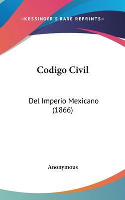 Codigo Civil : Del Imperio Mexicano (1866) - Anonymous