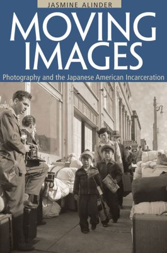 Moving Images : Photography and the Japanese American Incarceration - Jasmine Alinder