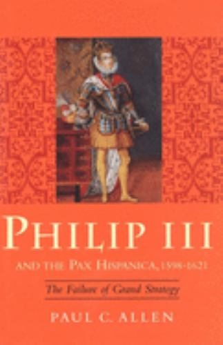 Philip III and the Pax Hispanica, 1598-1621 : The Failure of Grand Strategy - Paul C. Allen