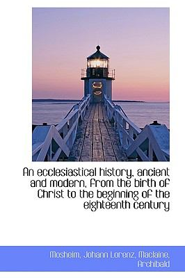 Paperback An Ecclesiastical History, Ancient and Modern, from the Birth of Christ to the Beginning of the Eigh Book