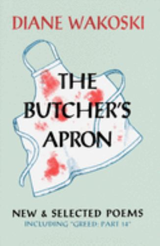 Butchers Apron: New and Selected Poems : New and Selected Poems Including Greed: Part 14 - Diane Wakoski