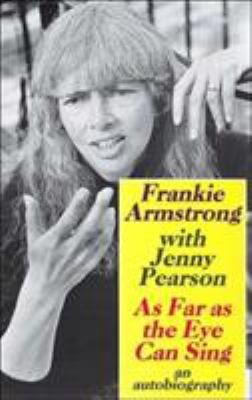 As Far as the Eye Can Sing : The Autobiography of Frankie Armstrong - Jenny Pearson; Frankie Armstrong
