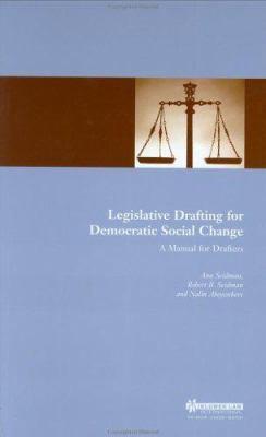 Legislative Drafting for Democratic Social Change : A Manual for Drafters - Robert B. Seidman; Nalin Abeyesekere; Ann Willcox Seidman
