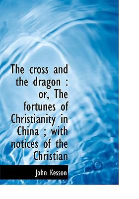 Paperback The Cross and the Dragon : Or, the fortunes of Christianity in China; with notices of the Christian Book