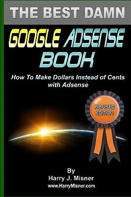 The Best Damn Google Adsense Book B&W Edition : How to Make Dollars Instead of Cents with Adsense - Harry J. Misner