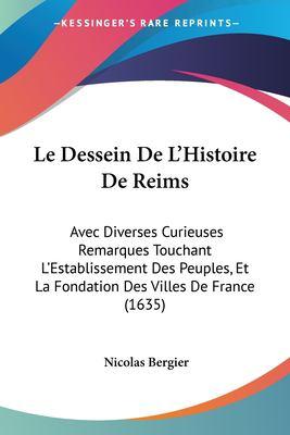 Paperback Le Dessein de L'Histoire de Reims : Avec Diverses Curieuses Remarques Touchant L'Establissement des Peuples, et la Fondation des Villes de France (1635 Book