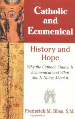 Catholic and Ecumenical : Why the Catholic Church Is Ecumenical and What She Is Doing about It - Frederick Bliss