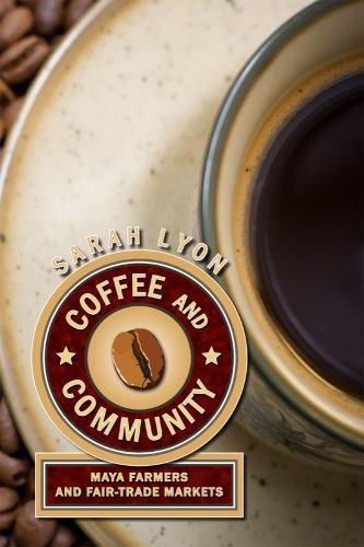 Coffee and Community : Maya Farmers and Fair-Trade Markets - Sarah Lyon