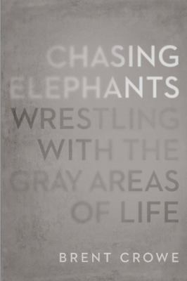 Chasing Elephants : Wrestling with the Gray Areas of Life - Brent Crowe