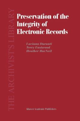 Preservation of the Integrity of Electronic Records - H. MacNeil; L. Duranti; T. Eastwood
