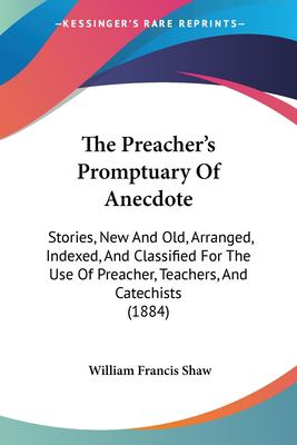 Paperback The Preacher's Promptuary of Anecdote : Stories, New and Old, Arranged, Indexed, and Classified for the Use of Preacher, Teachers, and Catechists (1884 Book
