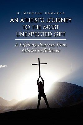 An Atheist's Journey to the Most Unexpected Gift : A Lifelong Journey from Atheist to Believer - S. Edwards