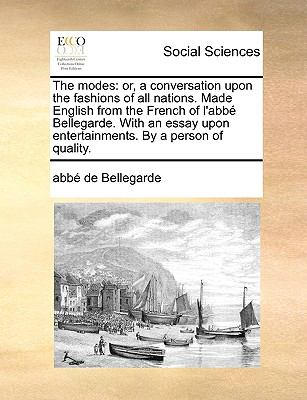 The Modes : Or, a conversation upon the fashions of all nations. Made English from the French of l'abb? Bellegarde. with an essay upon Enter - Abb? De Bellegarde