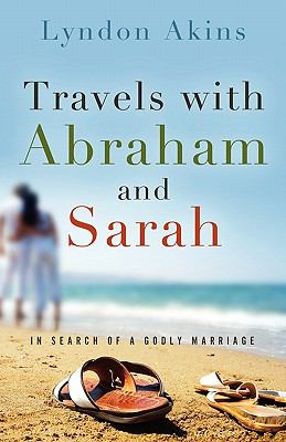 Travels with Abraham and Sarah : In Search of a Godly Marriage - Lyndon Akins
