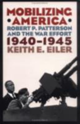 Mobilizing America : Robert P. Patterson and the War Effort, 1940-1945 - Keith E. Eiler