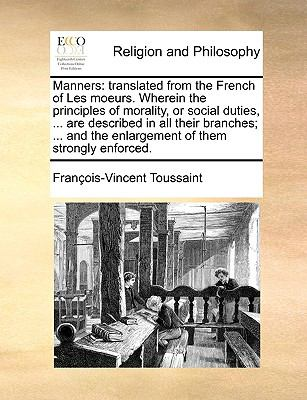 Manners : Translated from the French of les moeurs. Wherein the principles of morality, or social duties, ... are described in all their Bra - Francois Vincent Toussaint