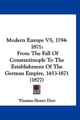 Hardcover Modern Europe V5, 1794-1871 : From the Fall of Constantinople to the Establishment of the German Empire, 1453-1871 (1877) Book
