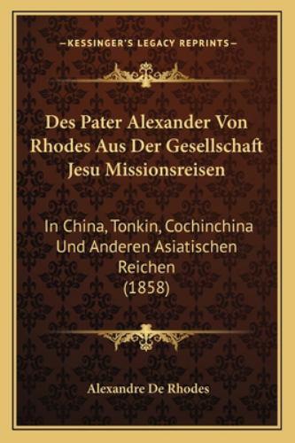 Des Pater Alexander Von Rhodes Aus der Gesellschaft Jesu Missionsreisen : In China, Tonkin, Cochinchina und Anderen Asiatischen Reichen (185 - Alexandre De Rhodes