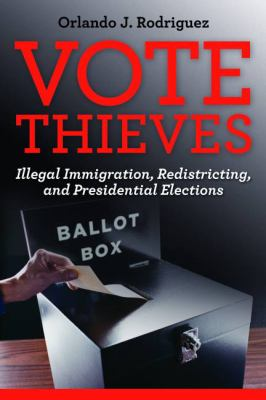 Vote Thieves : Illegal Immigration, Redistricting, and Presidential Elections - Orlando J. Rodriguez