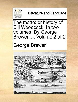 The Motto : Or history of Bill Woodcock. in two volumes. by George Brewer... . Volume 2 Of 2 - George Brewer