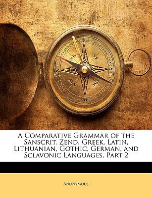 Paperback A Comparative Grammar of the Sanscrit, Zend, Greek, Latin, Lithuanian, Gothic, German, and Sclavonic Languages, Part Book