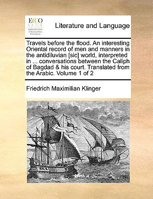 Travels Before the Flood an Interesting Oriental Record of Men and Manners in the Antidiluvian [Sic] World, Interpreted in Conversations Bet - Friedrich Maximilian Klinger