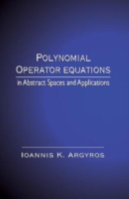 Polynomial Operator Equations in Abstract Spaces and Applications - Ioannis K. Argyros