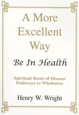 Paperback A More Excellent Way : Be in Health: Pathways of Wholeness, Spiritual Roots of Disease Book