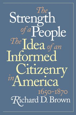 The Strength of a People : The Idea of an Informed Citizenry in America, 1650-1870 - Richard D. Brown