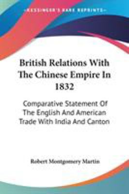 British Relations with the Chinese Empire In 1832 : Comparative Statement of the English and American Trade with India and Canton - Robert Montgomery Martin