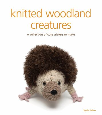 Knitted Woodland Creatures : A Collection of Cute Critters to Make