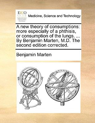 A New Theory of Consumptions : More especially of a phthisis, or consumption of the lungs... . by Benjamin Marten, M. D. the second edition - Benjamin Marten