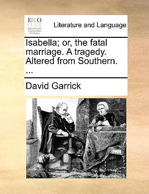 Isabella; or, the Fatal Marriage a Tragedy Altered from Southern - David Garrick