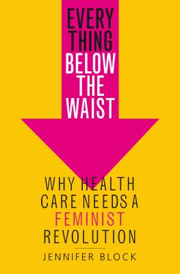 Hardcover Everything below the Waist : Why Health Care Needs a Feminist Revolution Book