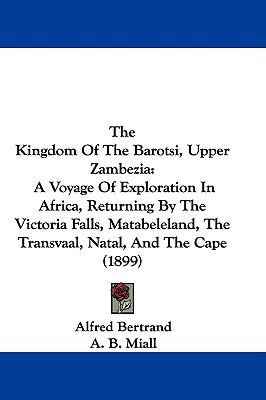 Hardcover The Kingdom of the Barotsi, Upper Zambezi : An A Voyage of Exploration in Africa, Returning by the Victoria Falls, Matabeleland, the Transvaal, Natal Book